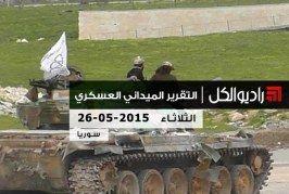 التقرير الشامل لآخر التطوّرات الميدانيّة والعسكرية في سوريا | الثلاثاء 26/05/2015