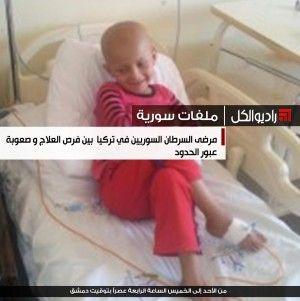 ملفات سورية : مرضى السرطان السوريين في تركيا بين فرص العلاج و صعوبة عبور الحدود
